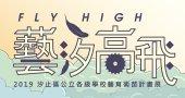 《FLY HIGH! 藝汐高飛》 2019汐止區公立各級學校藝育術苗計畫展