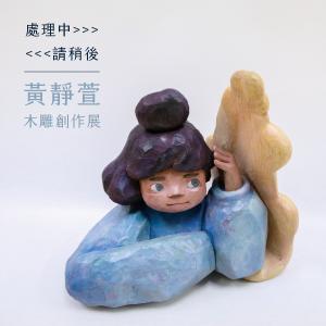 黃靜萱木雕創作展【處理中>>>請稍後>>>】HUANG JING XUAN Solo Exhibition:work in process .... please wait ....