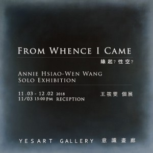 From Whence I Came – Annie Hsiao-Wen Wang Solo Exhibition 『緣起?性空?』王筱雯 個展
