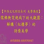【中西文化對談系列 免費講座】儒佛衝突視域下的大觀園:解構〈紅樓夢〉的詩情美學
